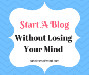 Start A Blog Without Losing Your Mind